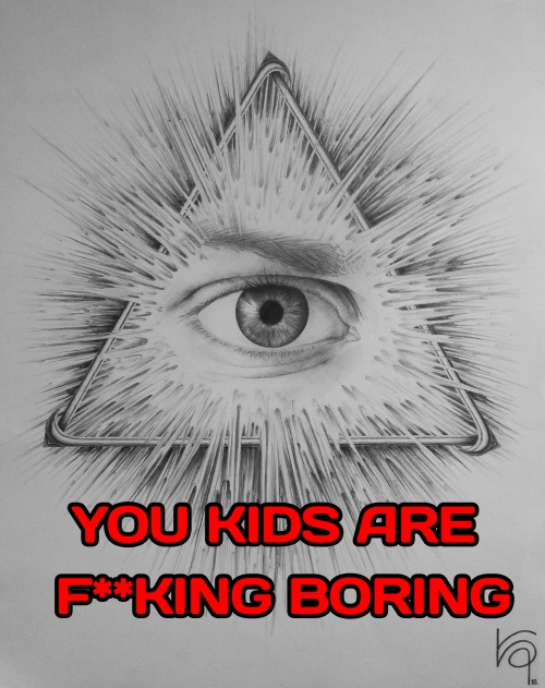 YOU KIDS ARE FUCKING BORING